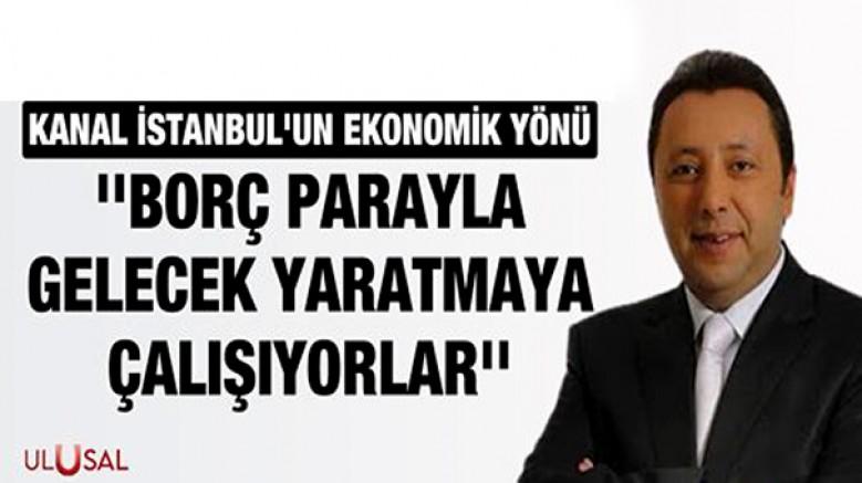 'Kanal İstanbul projesinde borç parayla gelecek yaratmaya çalışıyorlar'